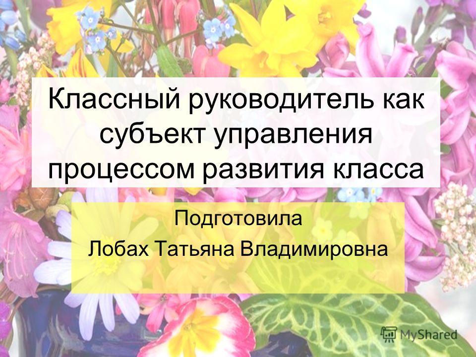 Классный руководитель как субъект управления процессом развития класса Подготовила Лобах Татьяна Владимировна