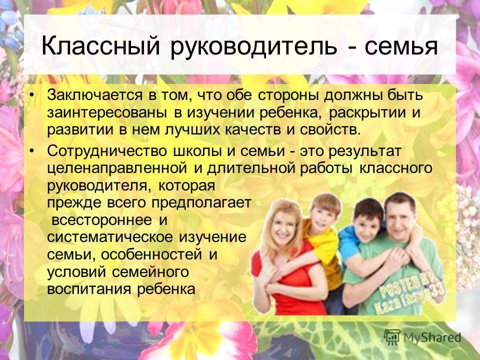 Классный руководитель - семья Заключается в том, что обе стороны должны быть заинтересованы в изучении ребенка, раскрытии и развитии в нем лучших качеств и свойств. Сотрудничество школы и семьи - это результат целенаправленной и длительной работы кла