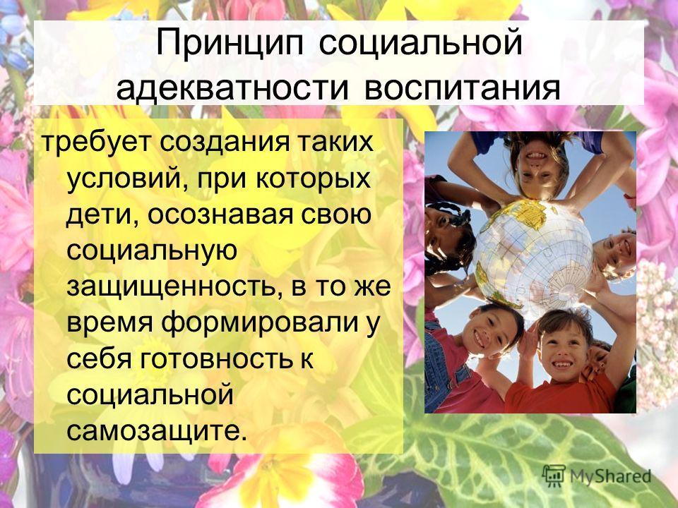 Принцип социальной адекватности воспитания требует создания таких условий, при которых дети, осознавая свою социальную защищенность, в то же время формировали у себя готовность к социальной самозащите.