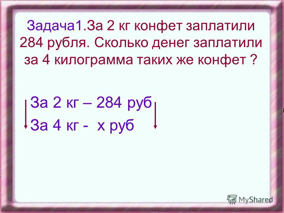Задача1.За 2 кг конфет заплатили 284 рубля. Сколько денег заплатили за 4 килограмма таких же конфет ? За 2 кг – 284 руб За 4 кг - х руб