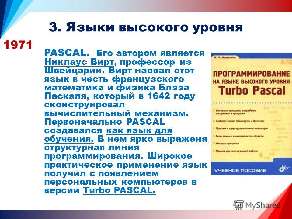 3. Языки высокого уровня 1971 PASCAL. Его автором является Никлаус Вирт, профессор из Швейцарии. Вирт назвал этот язык в честь французского математика и физика Блэза Паскаля, который в 1642 году сконструировал вычислительный механизм. Первоначально P