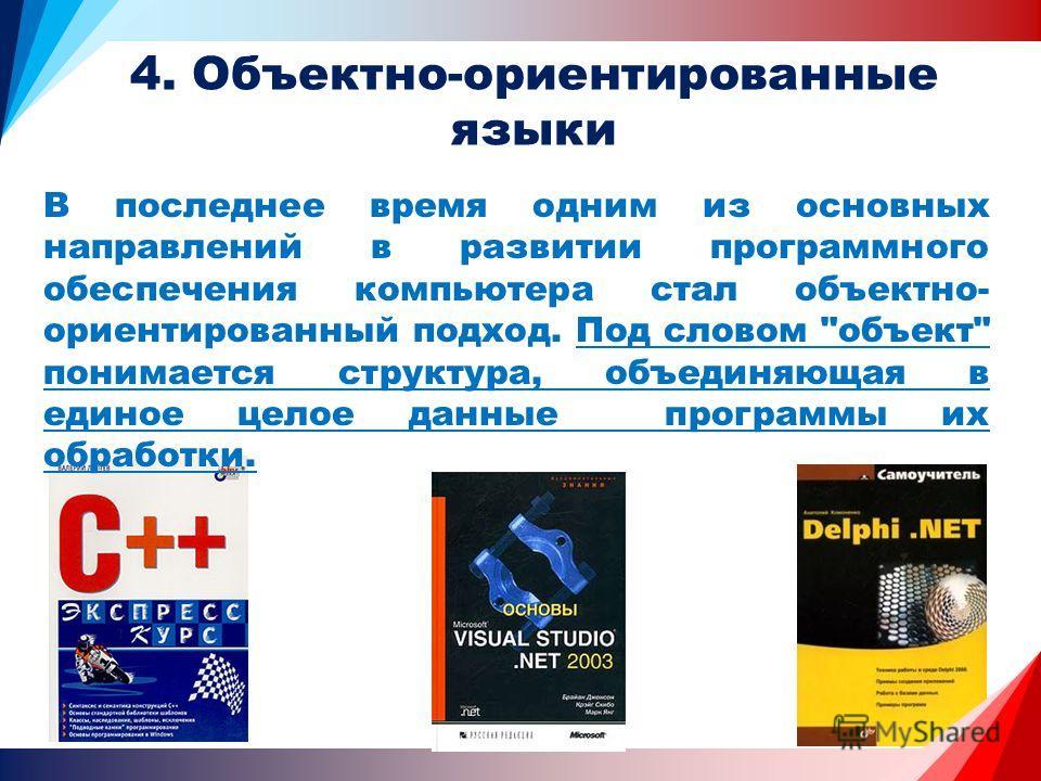 4. Объектно-ориентированные языки В последнее время одним из основных направлений в развитии программного обеспечения компьютера стал объектно- ориентированный подход. Под словом