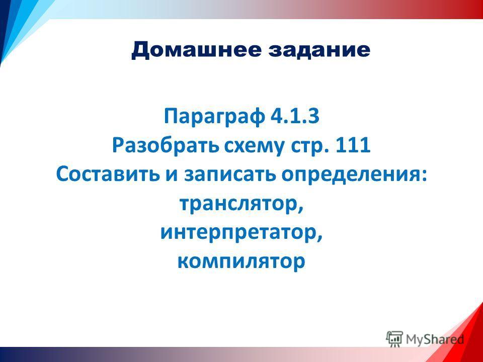 Домашнее задание Параграф 4.1.3 Разобрать схему стр. 111 Составить и записать определения: транслятор, интерпретатор, компилятор