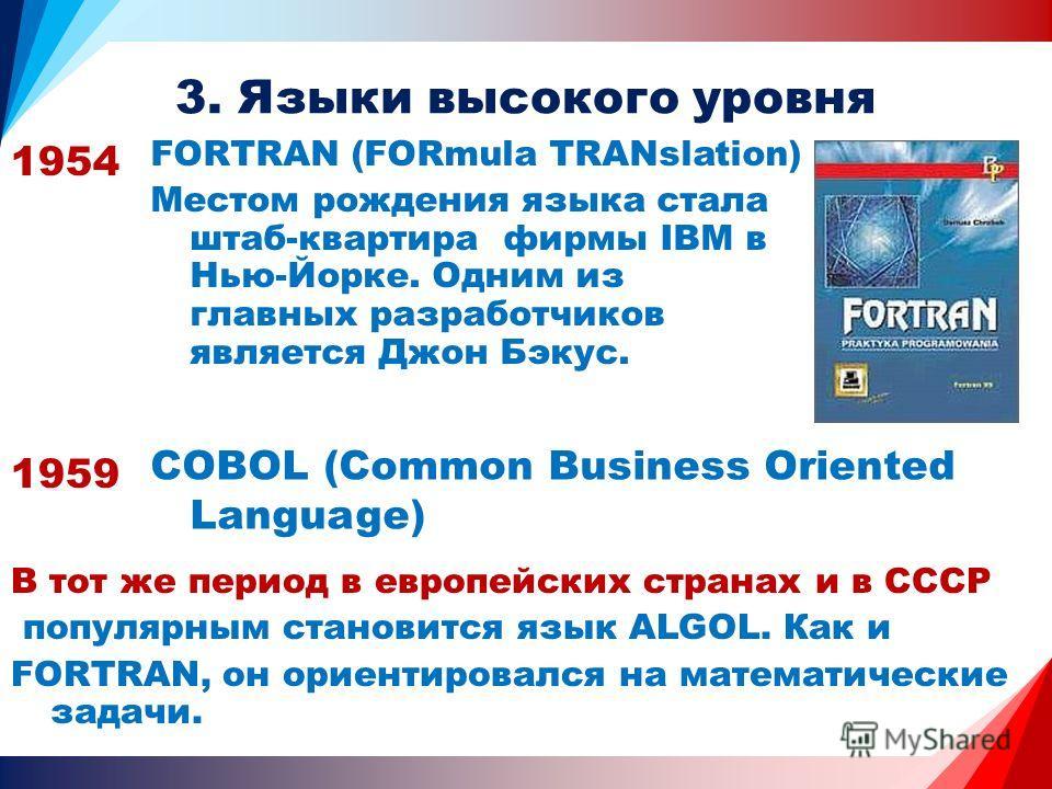 3. Языки высокого уровня 1959 COBOL (Common Business Oriented Language) 1954 FORTRAN (FORmula TRANslation) Местом рождения языка стала штаб-квартира фирмы IBM в Нью-Йорке. Одним из главных разработчиков является Джон Бэкус. В тот же период в европейс