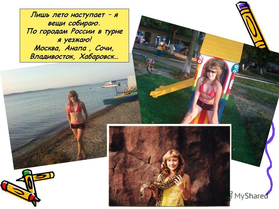 Лишь лето наступает – я вещи собираю. По городам России в турне я уезжаю! Москва, Анапа, Сочи, Владивосток, Хабаровск…