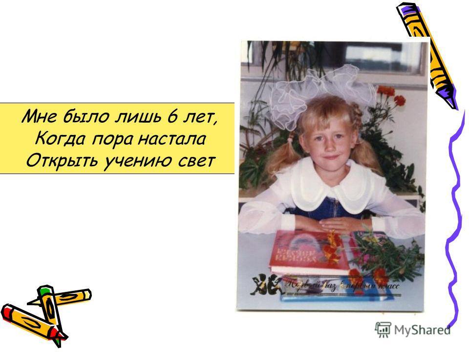Мне было лишь 6 лет, Когда пора настала Открыть учению свет