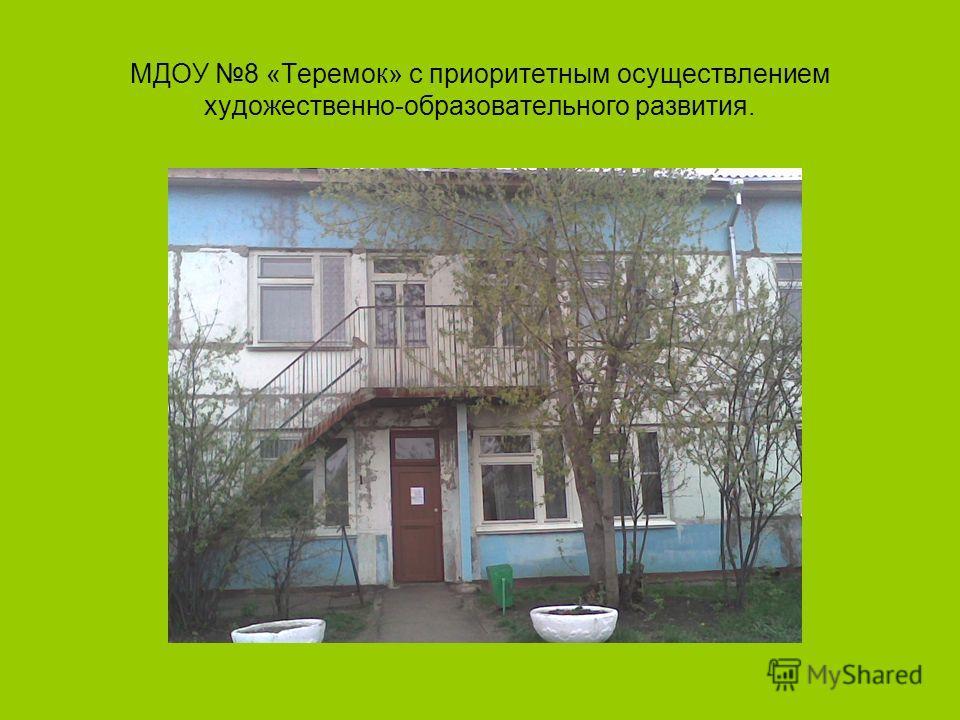 МДОУ 8 «Теремок» с приоритетным осуществлением художественно-образовательного развития.