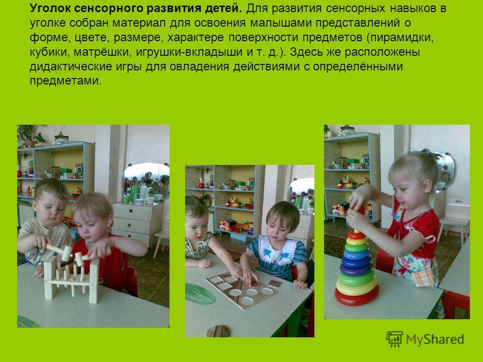 Уголок сенсорного развития детей. Для развития сенсорных навыков в уголке собран материал для освоения малышами представлений о форме, цвете, размере, характере поверхности предметов (пирамидки, кубики, матрёшки, игрушки-вкладыши и т. д.). Здесь же р