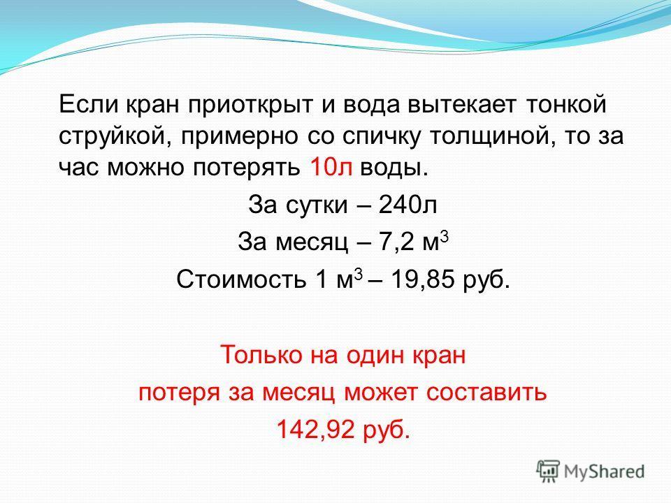 Если кран приоткрыт и вода вытекает тонкой струйкой, примерно со спичку толщиной, то за час можно потерять 10л воды. За сутки – 240л За месяц – 7,2 м 3 Стоимость 1 м 3 – 19,85 руб. Только на один кран потеря за месяц может составить 142,92 руб.