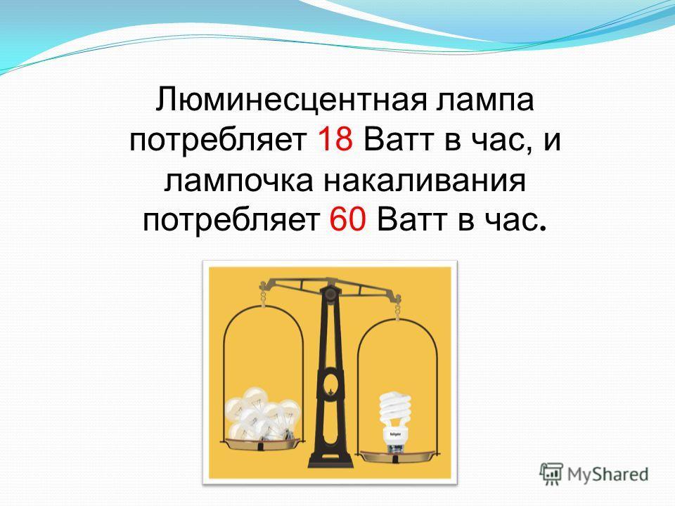 Люминесцентная лампа потребляет 18 Ватт в час, и лампочка накаливания потребляет 60 Ватт в час.