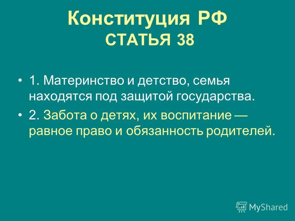 Конституция РФ СТАТЬЯ 38 1. Материнство и детство, семья находятся под защитой государства. 2. Забота о детях, их воспитание равное право и обязанность родителей.