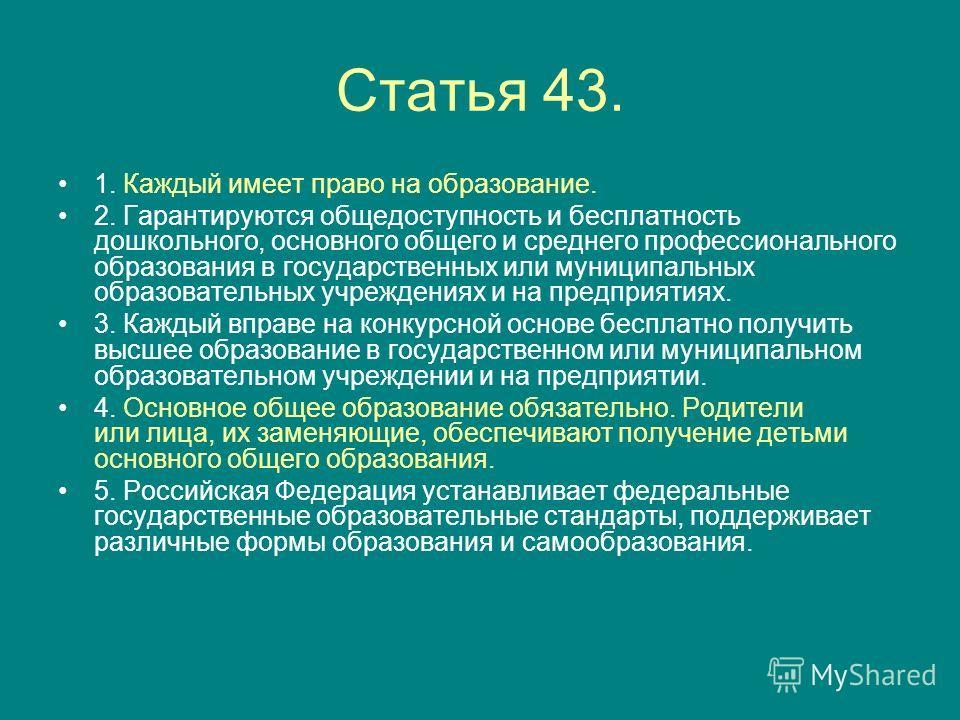 Статья 43. 1. Каждый имеет право на образование. 2. Гарантируются общедоступность и бесплатность дошкольного, основного общего и среднего профессионального образования в государственных или муниципальных образовательных учреждениях и на предприятиях.