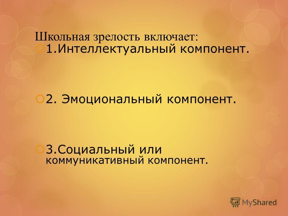 Школьная зрелость включает: 1.Интеллектуальный компонент. 2. Эмоциональный компонент. 3.Социальный или коммуникативный компонент.