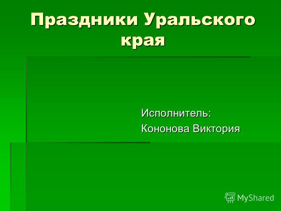 Праздники Уральского края Исполнитель: Кононова Виктория