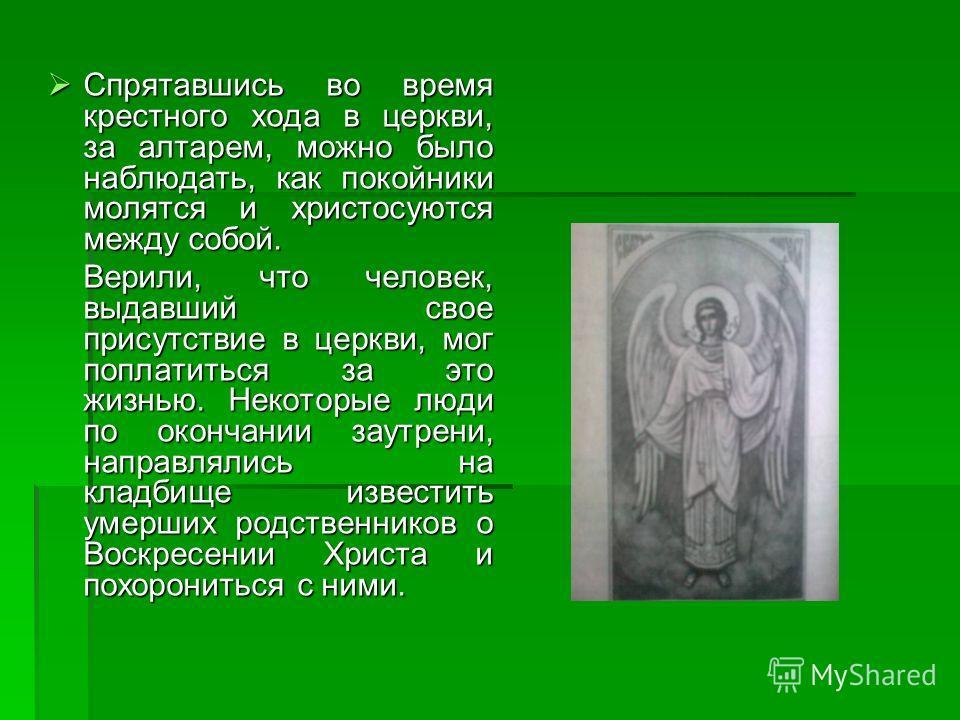 Спрятавшись во время крестного хода в церкви, за алтарем, можно было наблюдать, как покойники молятся и христосуются между собой. Спрятавшись во время крестного хода в церкви, за алтарем, можно было наблюдать, как покойники молятся и христосуются меж