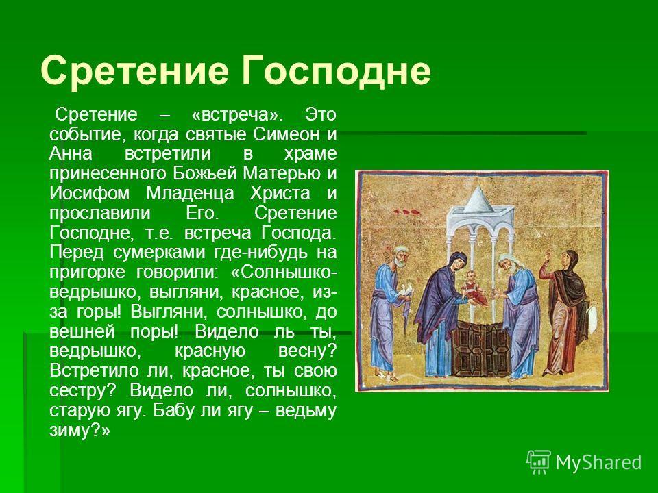 Сретение Господне Сретение – «встреча». Это событие, когда святые Симеон и Анна встретили в храме принесенного Божьей Матерью и Иосифом Младенца Христа и прославили Его. Сретение Господне, т.е. встреча Господа. Перед сумерками где-нибудь на пригорке