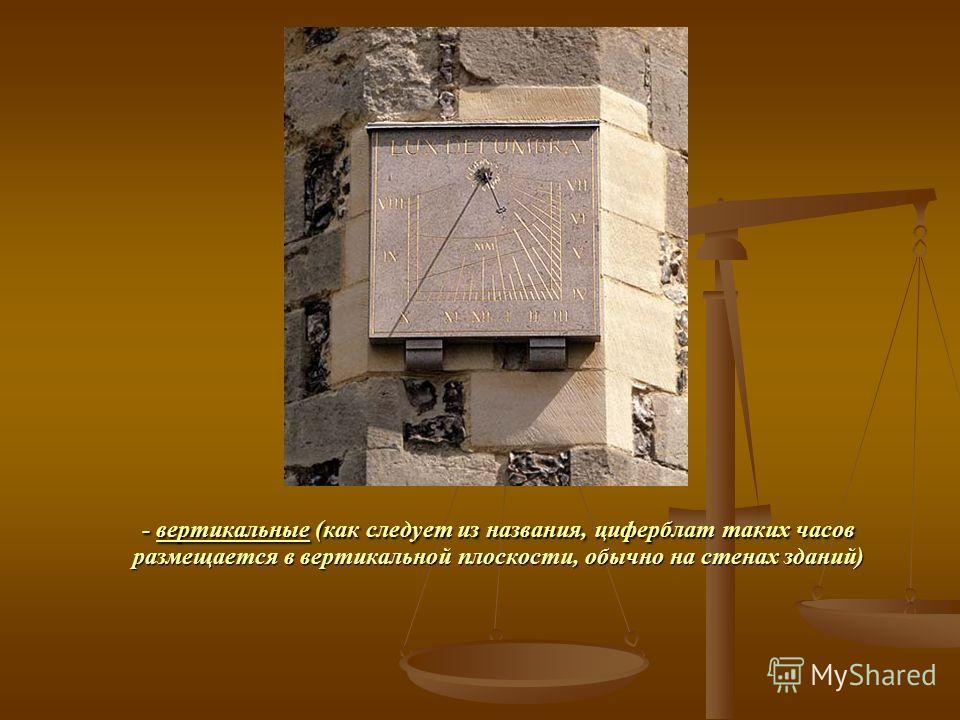 - вертикальные (как следует из названия, циферблат таких часов размещается в вертикальной плоскости, обычно на стенах зданий)