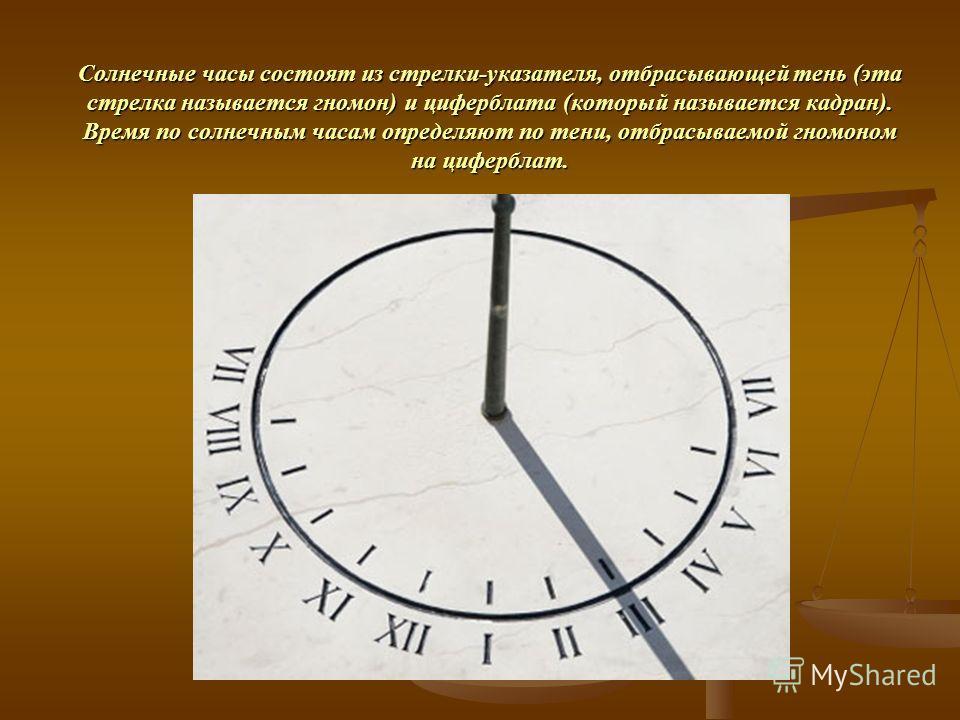 Солнечные часы состоят из стрелки-указателя, отбрасывающей тень (эта стрелка называется гномон) и циферблата (который называется кадран). Время по солнечным часам определяют по тени, отбрасываемой гномоном на циферблат.