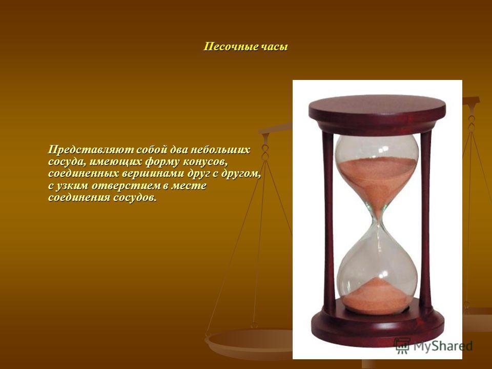 Песочные часы Представляют собой два небольших сосуда, имеющих форму конусов, соединенных вершинами друг с другом, с узким отверстием в месте соединения сосудов.