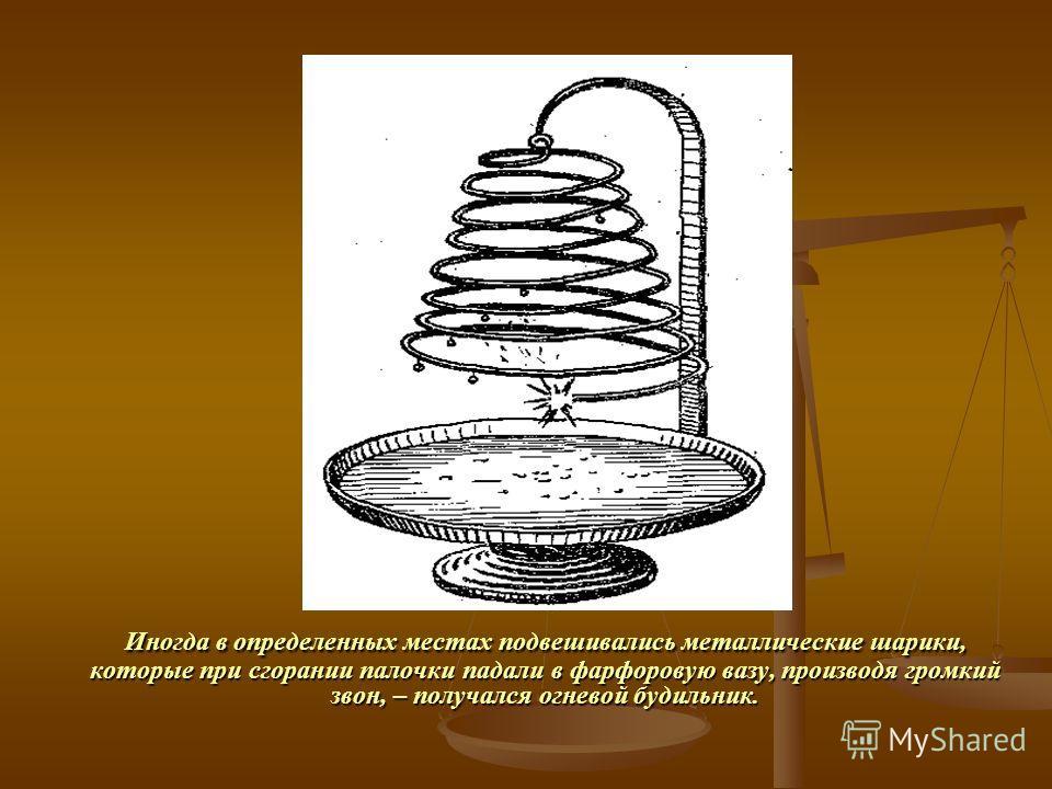 Иногда в определенных местах подвешивались металлические шарики, которые при сгорании палочки падали в фарфоровую вазу, производя громкий звон, – получался огневой будильник.