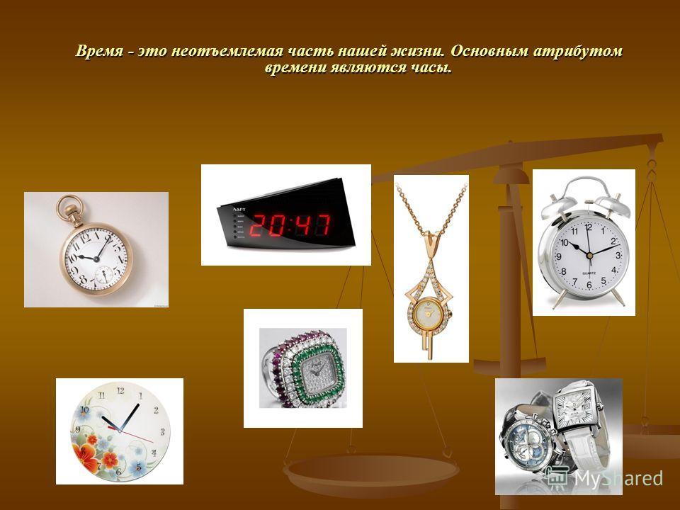 Время - это неотъемлемая часть нашей жизни. Основным атрибутом времени являются часы. Время - это неотъемлемая часть нашей жизни. Основным атрибутом времени являются часы.
