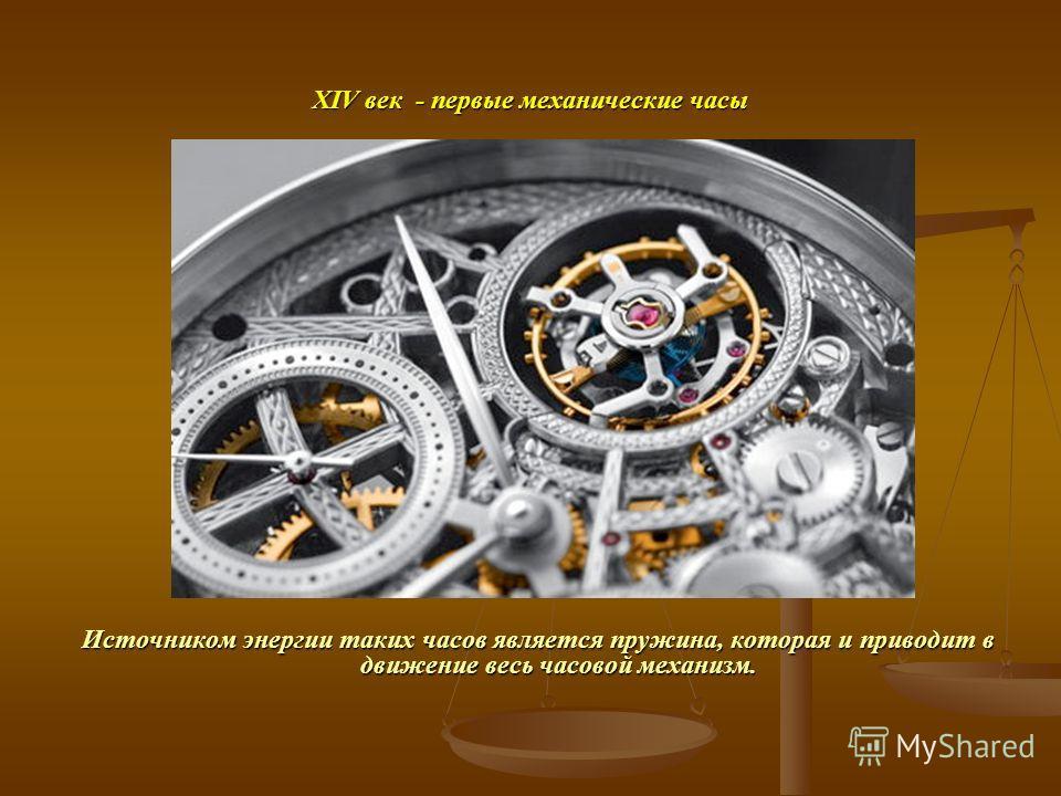 ХIV век - первые механические часы Источником энергии таких часов является пружина, которая и приводит в движение весь часовой механизм.