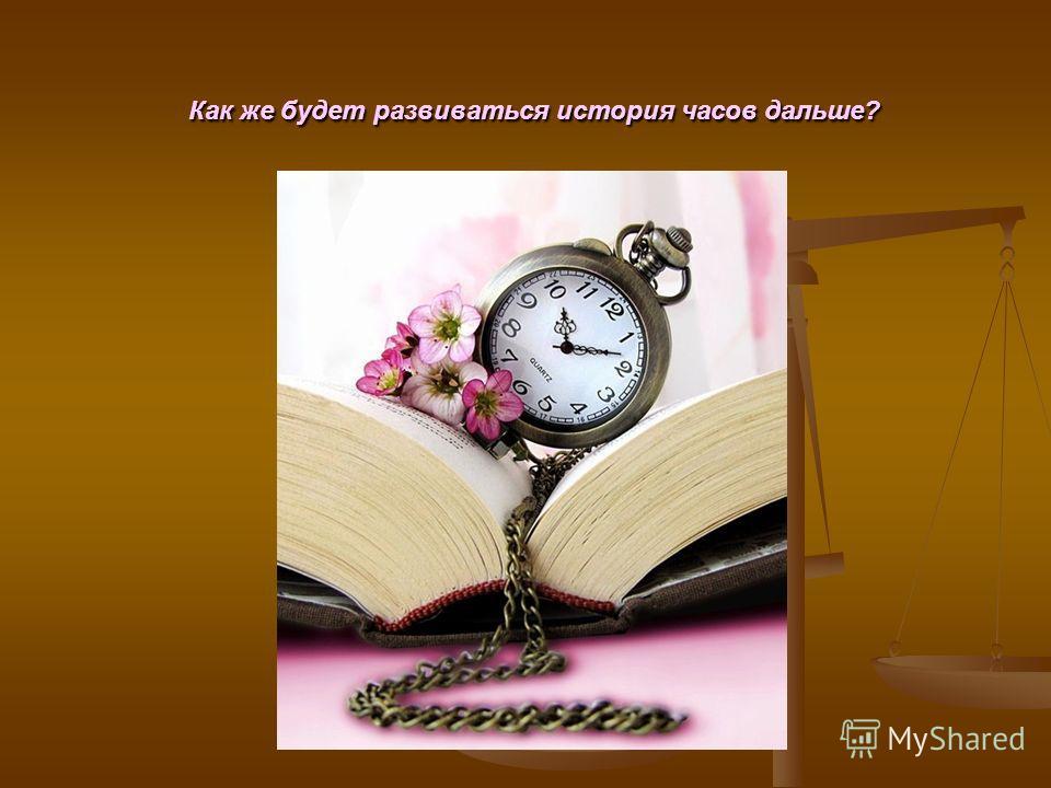 Как же будет развиваться история часов дальше? Как же будет развиваться история часов дальше?