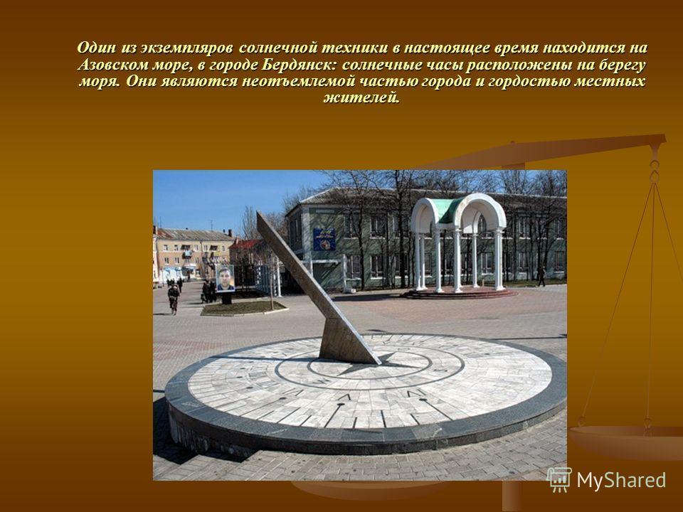 Один из экземпляров солнечной техники в настоящее время находится на Азовском море, в городе Бердянск: солнечные часы расположены на берегу моря. Они являются неотъемлемой частью города и гордостью местных жителей.