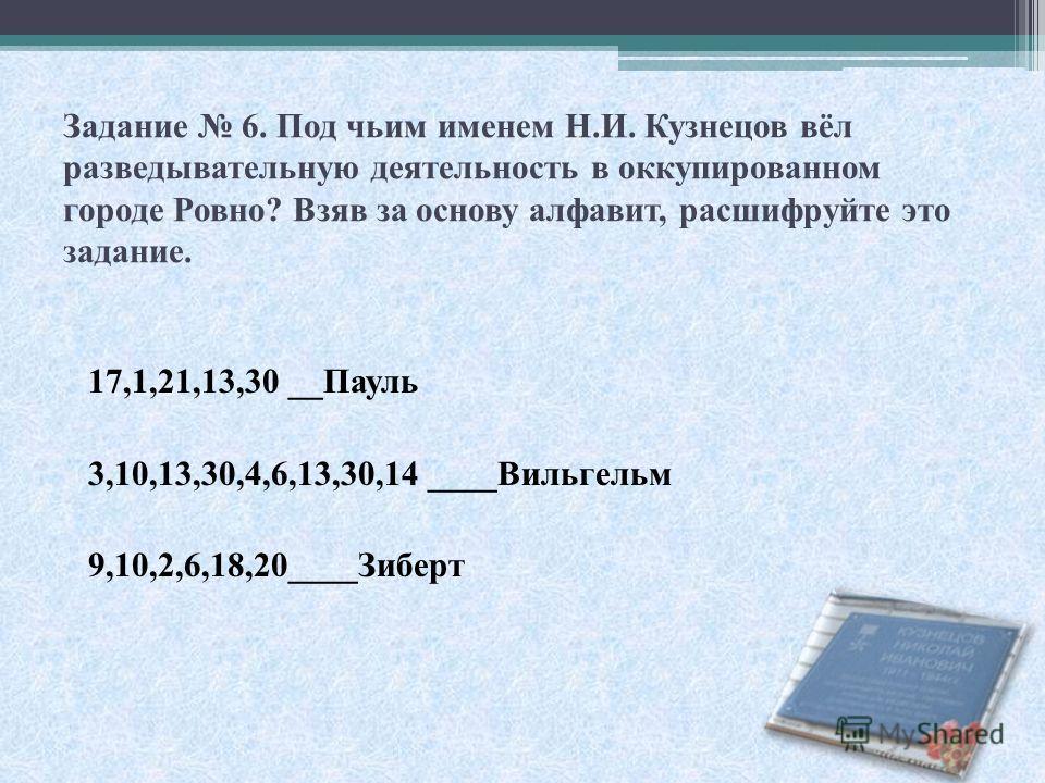Задание 6. Под чьим именем Н.И. Кузнецов вёл разведывательную деятельность в оккупированном городе Ровно? Взяв за основу алфавит, расшифруйте это задание. 17,1,21,13,30 __Пауль 3,10,13,30,4,6,13,30,14 ____Вильгельм 9,10,2,6,18,20____Зиберт