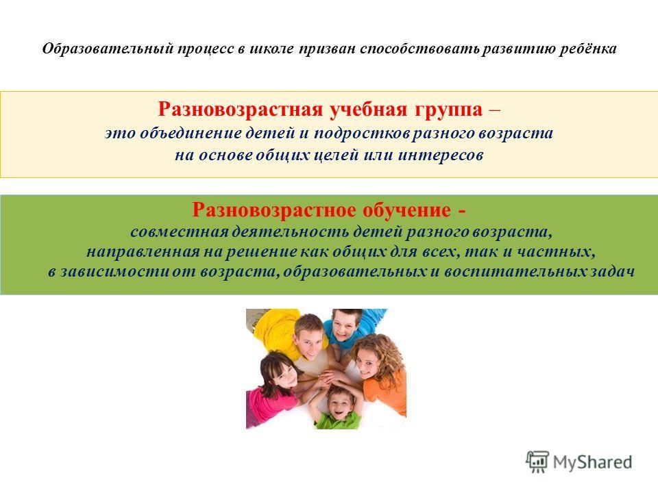 Образовательный процесс в школе призван способствовать развитию ребёнка Разновозрастная учебная группа – это объединение детей и подростков разного возраста на основе общих целей или интересов Разновозрастное обучение - совместная деятельность детей