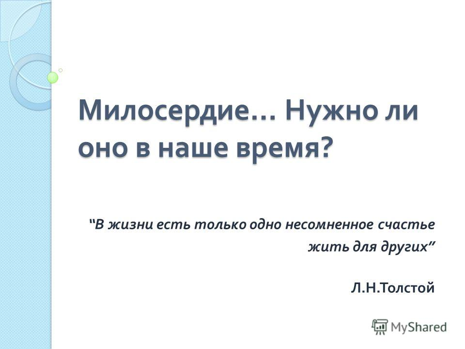 Милосердие … Нужно ли оно в наше время ? В жизни есть только одно несомненное счастье жить для других Л. Н. Толстой