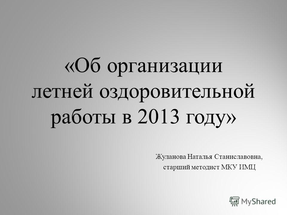 «Об организации летней оздоровительной работы в 2013 году» Жуланова Наталья Станиславовна, старший методист МКУ ИМЦ