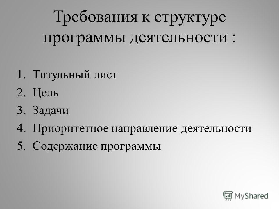 Требования к структуре программы деятельности : 1.Титульный лист 2.Цель 3.Задачи 4.Приоритетное направление деятельности 5.Содержание программы