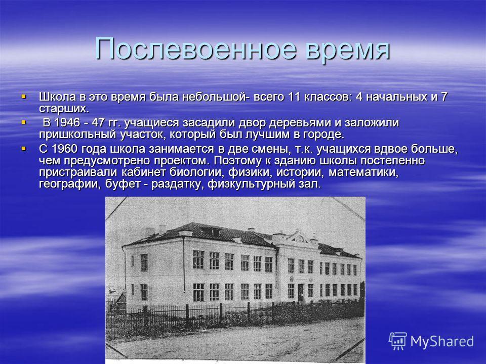 Послевоенное время Школа в это время была небольшой- всего 11 классов: 4 начальных и 7 старших. Школа в это время была небольшой- всего 11 классов: 4 начальных и 7 старших. В 1946 - 47 гг. учащиеся засадили двор деревьями и заложили пришкольный участ