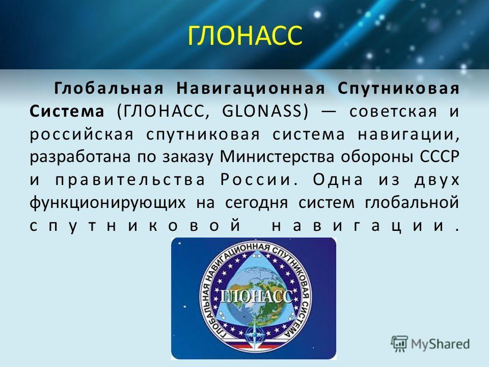 ГЛОНАСС Глобальная Навигационная Спутниковая Система (ГЛОНАСС, GLONASS) советская и российская спутниковая система навигации, разработана по заказу Министерства обороны СССР и правительства России. Одна из двух функционирующих на сегодня систем глоба