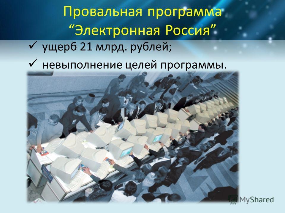 Провальная программа Электронная Россия ущерб 21 млрд. рублей; невыполнение целей программы.