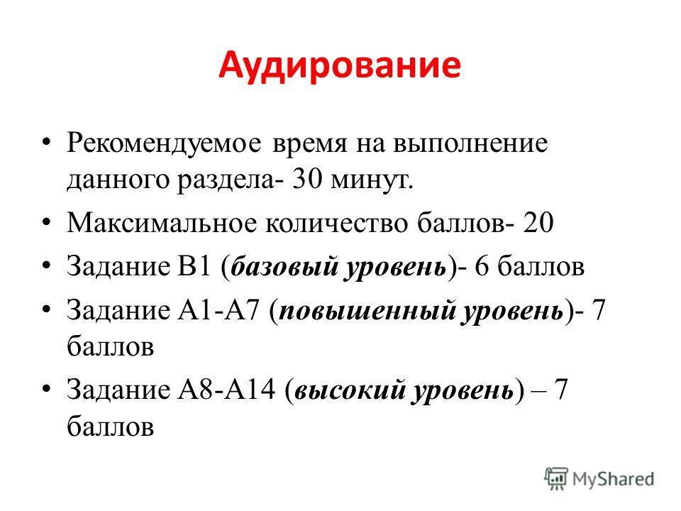 Аудирование Рекомендуемое время на выполнение данного раздела- 30 минут. Максимальное количество баллов- 20 Задание В1 (базовый уровень)- 6 баллов Задание А1-А7 (повышенный уровень)- 7 баллов Задание А8-А14 (высокий уровень) – 7 баллов
