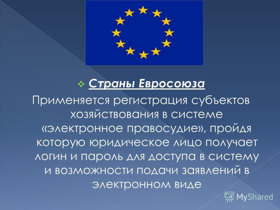 Страны Евросоюза Применяется регистрация субъектов хозяйствования в системе «электронное правосудие», пройдя которую юридическое лицо получает логин и пароль для доступа в систему и возможности подачи заявлений в электронном виде