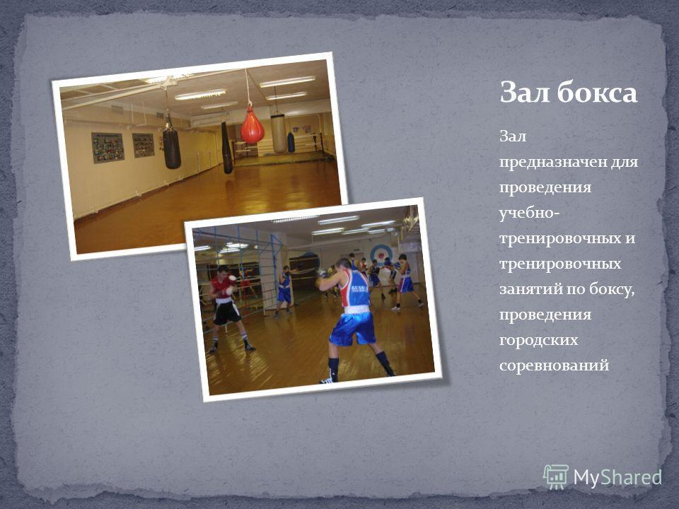 Зал предназначен для проведения учебно- тренировочных и тренировочных занятий по боксу, проведения городских соревнований