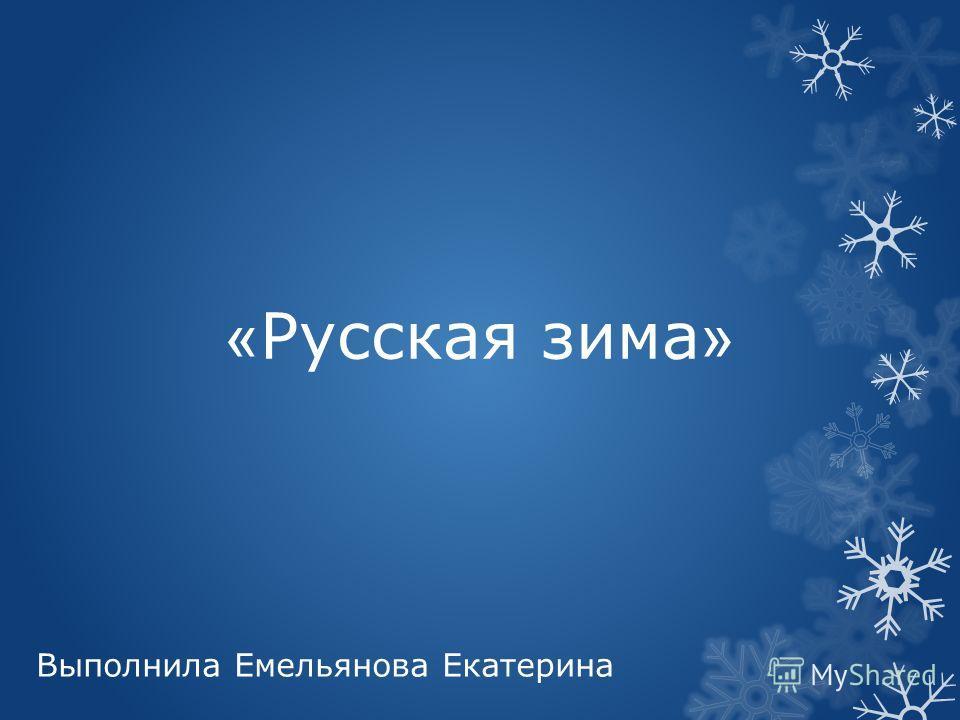 « Русская зима » Выполнила Емельянова Екатерина