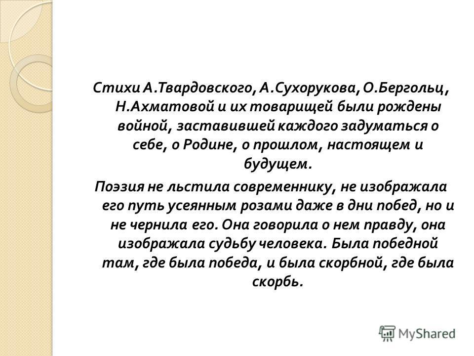 Стихи А. Твардовского, А. Сухорукова, О. Бергольц, Н. Ахматовой и их товарищей были рождены войной, заставившей каждого задуматься о себе, о Родине, о прошлом, настоящем и будущем. Поэзия не льстила современнику, не изображала его путь усеянным розам