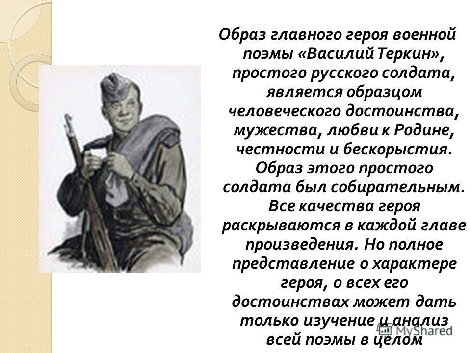 Образ главного героя военной поэмы « Василий Теркин », простого русского солдата, является образцом человеческого достоинства, мужества, любви к Родине, честности и бескорыстия. Образ этого простого солдата был собирательным. Все качества героя раскр