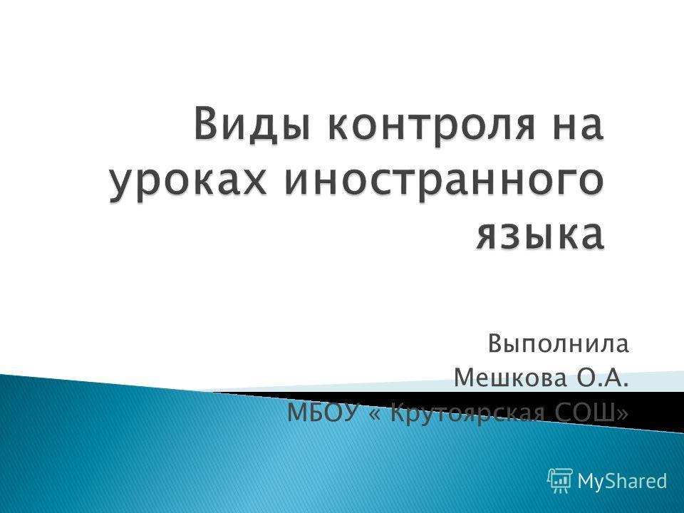 Выполнила Мешкова О.А. МБОУ « Крутоярская СОШ»