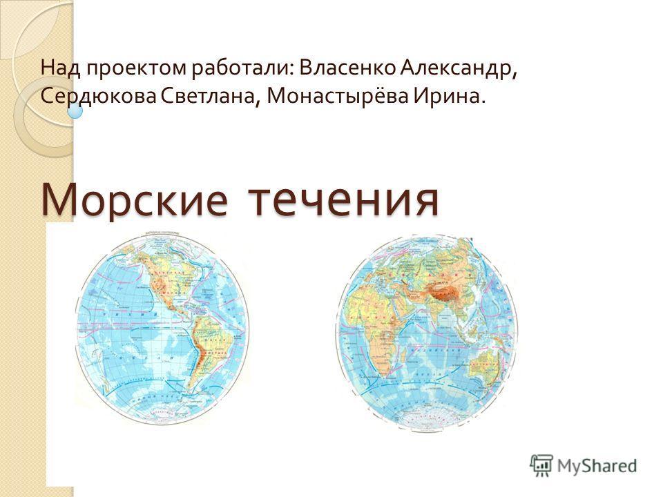 Морские течения Над проектом работали : Власенко Александр, Сердюкова Светлана, Монастырёва Ирина.