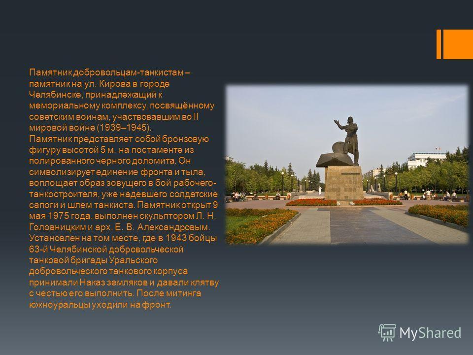 Памятник добровольцам-танкистам – памятник на ул. Кирова в городе Челябинске, принадлежащий к мемориальному комплексу, посвящённому советским воинам, участвовавшим во II мировой войне (1939–1945). Памятник представляет собой бронзовую фигуру высотой
