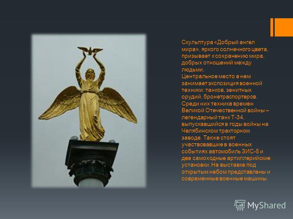 Скульптура «Добрый ангел мира», яркого солнечного цвета, призывает к сохранению мира, добрых отношений между людьми. Центральное место в нем занимает экспозиция военной техники: танков, зенитных орудий, бронетраспортеров. Среди них техника времен Вел