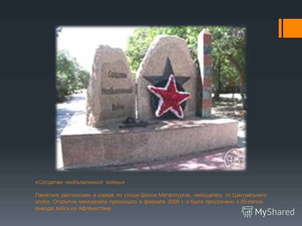 «Солдатам необъявленной войны» Памятник расположен в сквере по улице Шоссе Металлургов, неподалёку от Центрального клуба. Открытие мемориала произошло в феврале 2009 г. и было приурочено к 20-летию вывода войск из Афганистана.