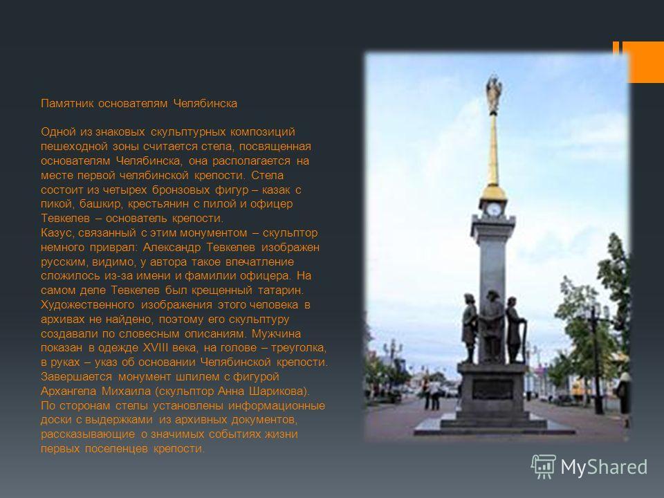 Памятник основателям Челябинска Одной из знаковых скульптурных композиций пешеходной зоны считается стела, посвященная основателям Челябинска, она располагается на месте первой челябинской крепости. Стела состоит из четырех бронзовых фигур – казак с