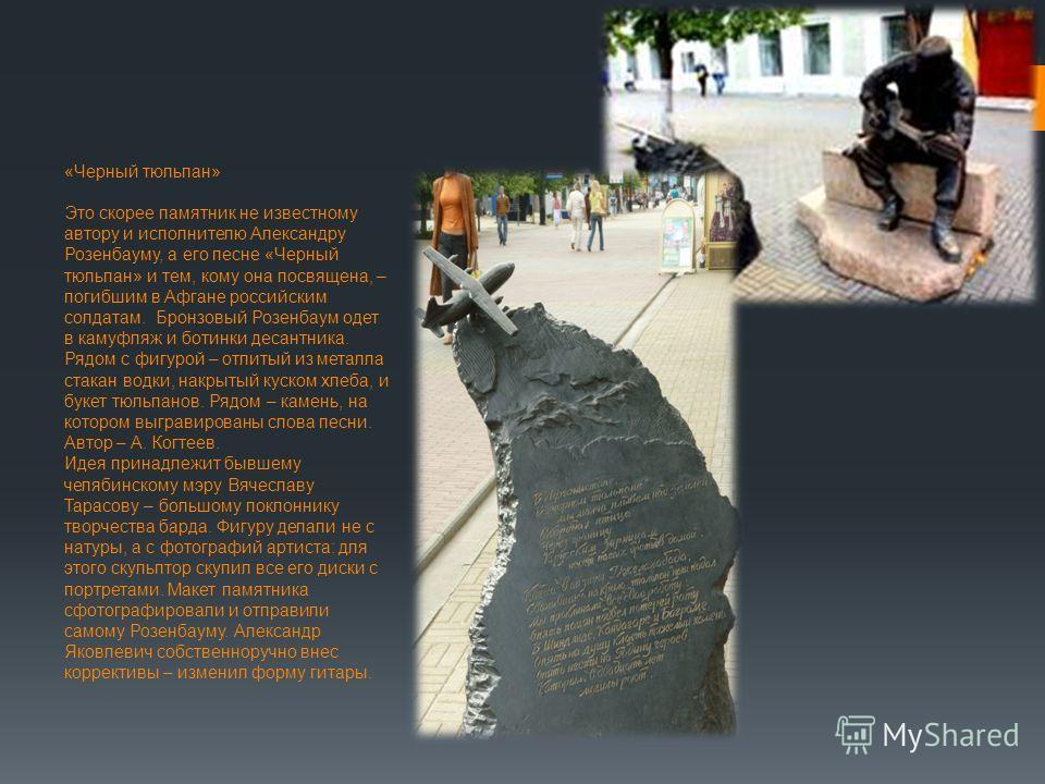 «Черный тюльпан» Это скорее памятник не известному автору и исполнителю Александру Розенбауму, а его песне «Черный тюльпан» и тем, кому она посвящена, – погибшим в Афгане российским солдатам. Бронзовый Розенбаум одет в камуфляж и ботинки десантника.