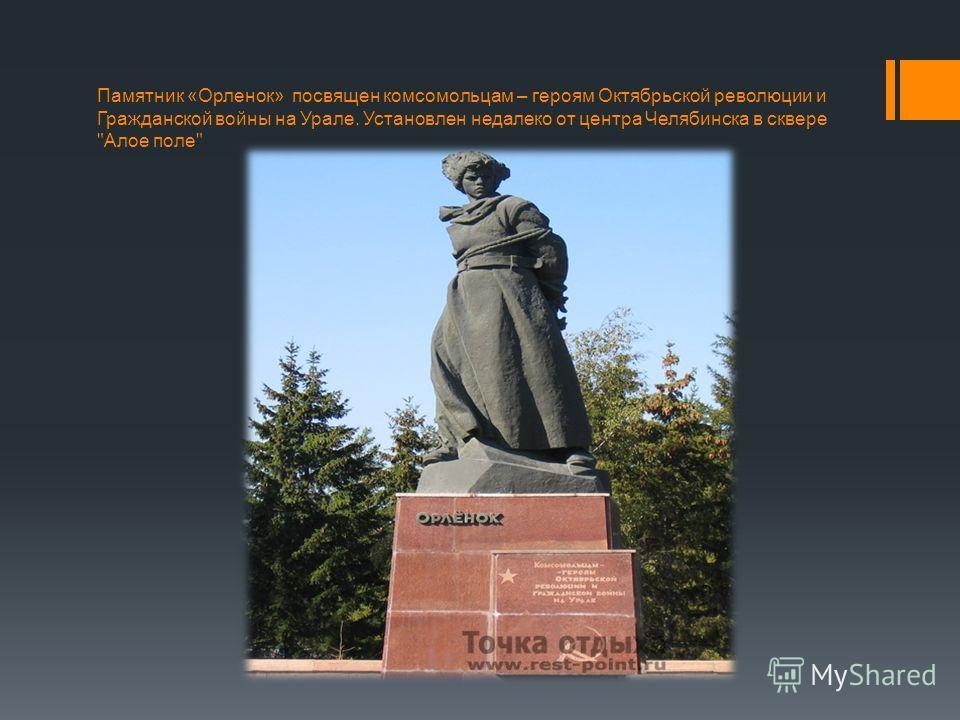 Памятник «Орленок» посвящен комсомольцам – героям Октябрьской революции и Гражданской войны на Урале. Установлен недалеко от центра Челябинска в сквере Алое поле